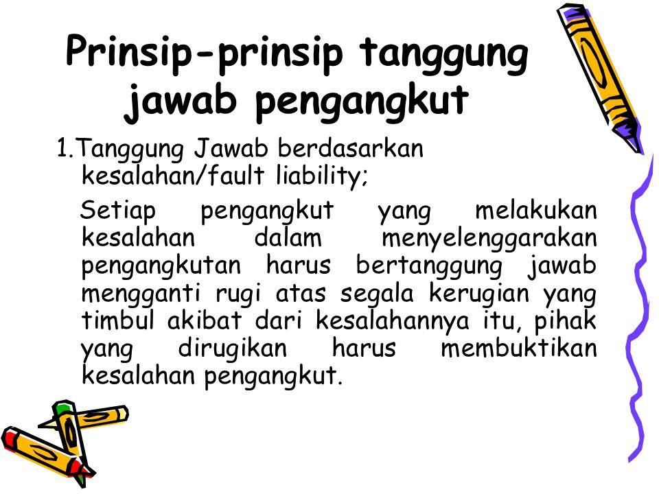 Prinsip-prinsip tanggung jawab pengangkut 1.Tanggung Jawab berdasarkan kesalahan/fault liability; Setiap pengangkut yang melakukan kesalahan dalam men