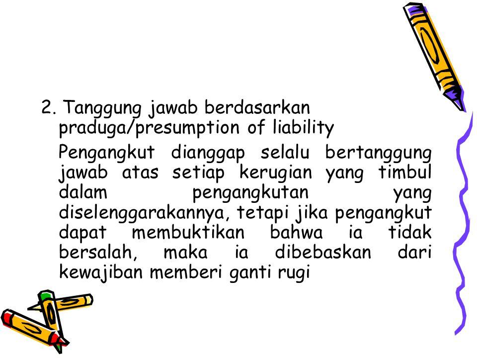 2. Tanggung jawab berdasarkan praduga/presumption of liability Pengangkut dianggap selalu bertanggung jawab atas setiap kerugian yang timbul dalam pen