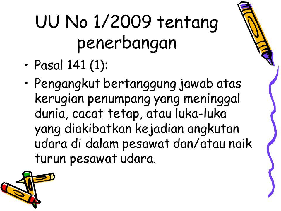 UU No 1/2009 tentang penerbangan Pasal 141 (1): Pengangkut bertanggung jawab atas kerugian penumpang yang meninggal dunia, cacat tetap, atau luka-luka