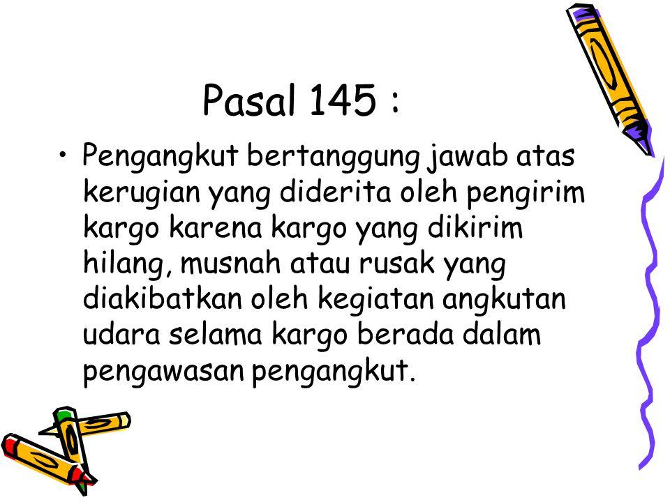 Pasal 145 : Pengangkut bertanggung jawab atas kerugian yang diderita oleh pengirim kargo karena kargo yang dikirim hilang, musnah atau rusak yang diak