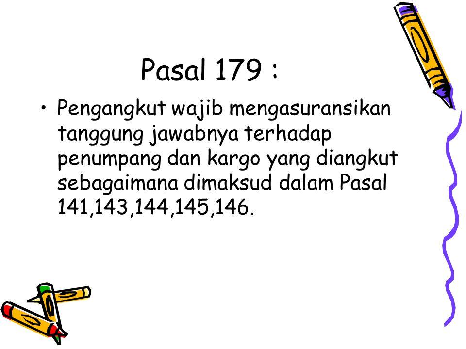 Pasal 179 : Pengangkut wajib mengasuransikan tanggung jawabnya terhadap penumpang dan kargo yang diangkut sebagaimana dimaksud dalam Pasal 141,143,144