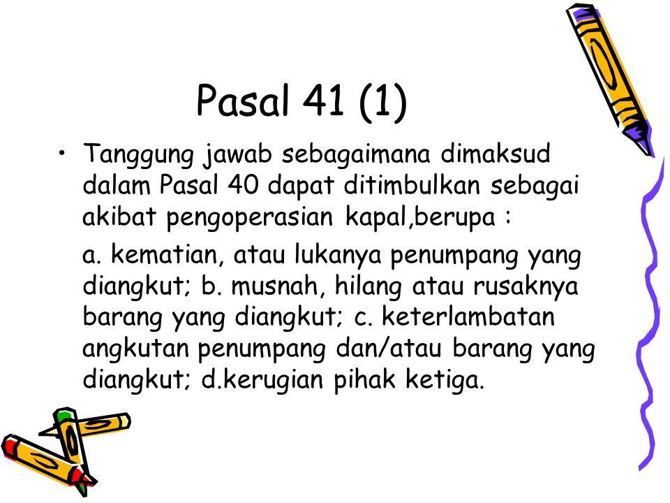 Pasal 41 (1) Tanggung jawab sebagaimana dimaksud dalam Pasal 40 dapat ditimbulkan sebagai akibat pengoperasian kapal,berupa : a. kematian, atau lukany