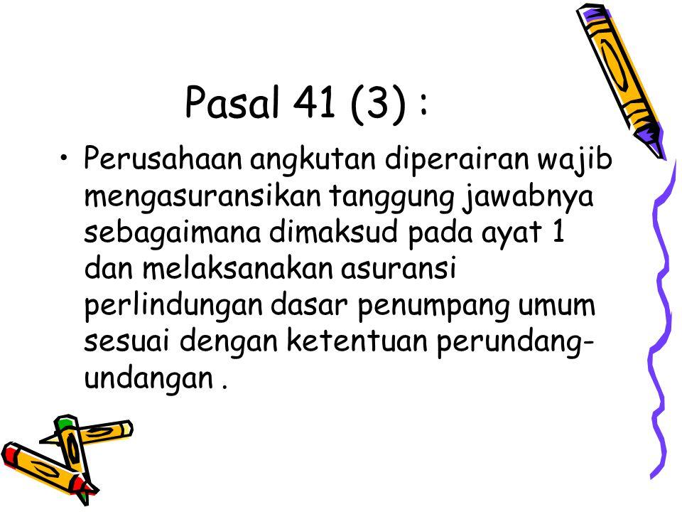Pasal 41 (3) : Perusahaan angkutan diperairan wajib mengasuransikan tanggung jawabnya sebagaimana dimaksud pada ayat 1 dan melaksanakan asuransi perli