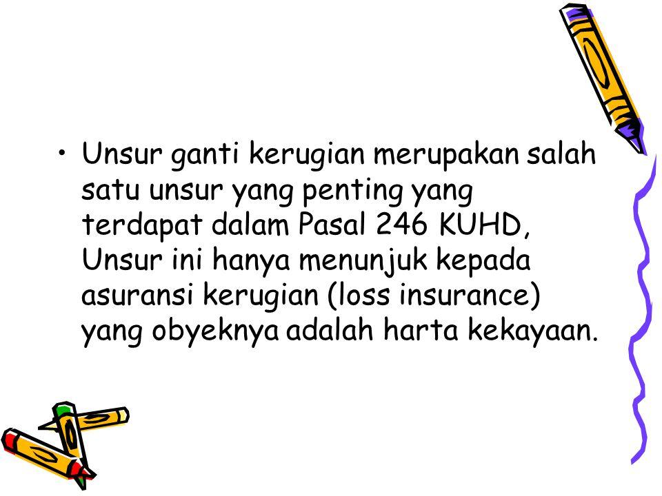 Unsur ganti kerugian merupakan salah satu unsur yang penting yang terdapat dalam Pasal 246 KUHD, Unsur ini hanya menunjuk kepada asuransi kerugian (lo