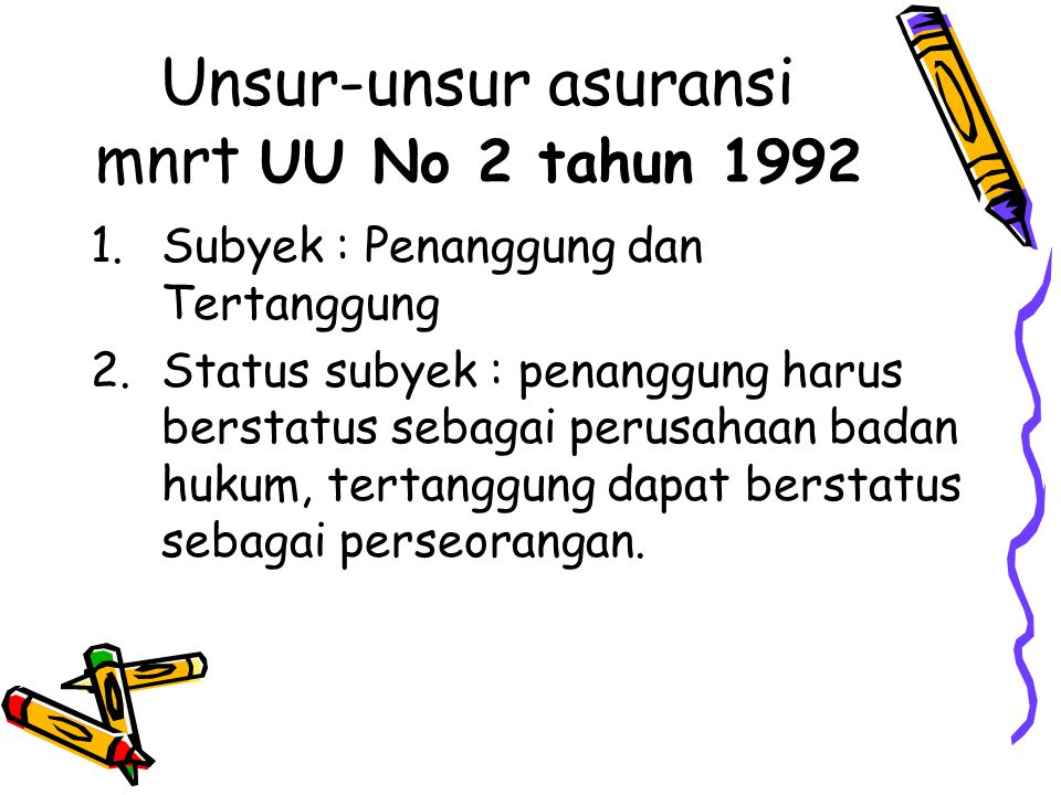 Unsur-unsur asuransi mnrt UU No 2 tahun 1992 1.Subyek : Penanggung dan Tertanggung 2.Status subyek : penanggung harus berstatus sebagai perusahaan bad