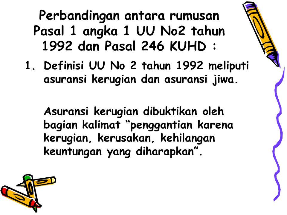 Perbandingan antara rumusan Pasal 1 angka 1 UU No2 tahun 1992 dan Pasal 246 KUHD : 1.Definisi UU No 2 tahun 1992 meliputi asuransi kerugian dan asuran