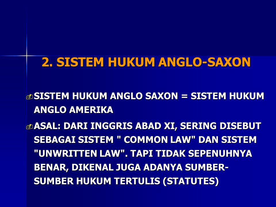 2. SISTEM HUKUM ANGLO-SAXON  SISTEM HUKUM ANGLO SAXON = SISTEM HUKUM ANGLO AMERIKA  ASAL: DARI INGGRIS ABAD XI, SERING DISEBUT SEBAGAI SISTEM