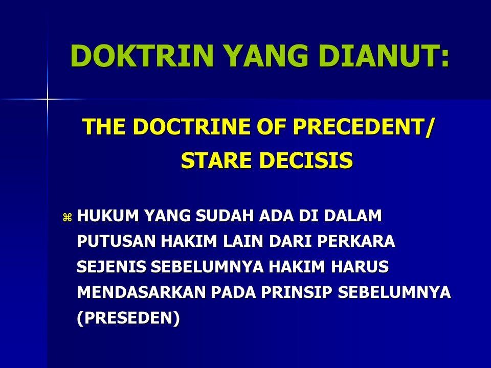 DOKTRIN YANG DIANUT: THE DOCTRINE OF PRECEDENT/ STARE DECISIS  HUKUM YANG SUDAH ADA DI DALAM PUTUSAN HAKIM LAIN DARI PERKARA SEJENIS SEBELUMNYA HAKIM