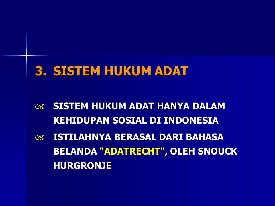 3.SISTEM HUKUM ADAT  SISTEM HUKUM ADAT HANYA DALAM KEHIDUPAN SOSIAL DI INDONESIA  ISTILAHNYA BERASAL DARI BAHASA BELANDA ADATRECHT , OLEH SNOUCK HURGRONJE