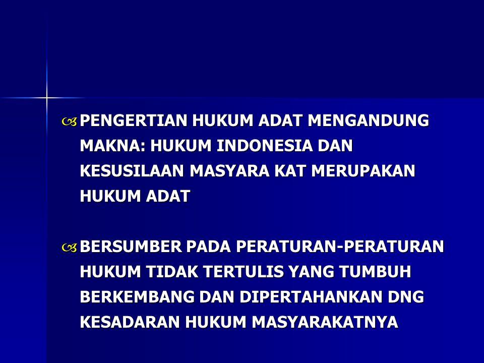  PENGERTIAN HUKUM ADAT MENGANDUNG MAKNA: HUKUM INDONESIA DAN KESUSILAAN MASYARA KAT MERUPAKAN HUKUM ADAT  BERSUMBER PADA PERATURAN-PERATURAN HUKUM TIDAK TERTULIS YANG TUMBUH BERKEMBANG DAN DIPERTAHANKAN DNG KESADARAN HUKUM MASYARAKATNYA