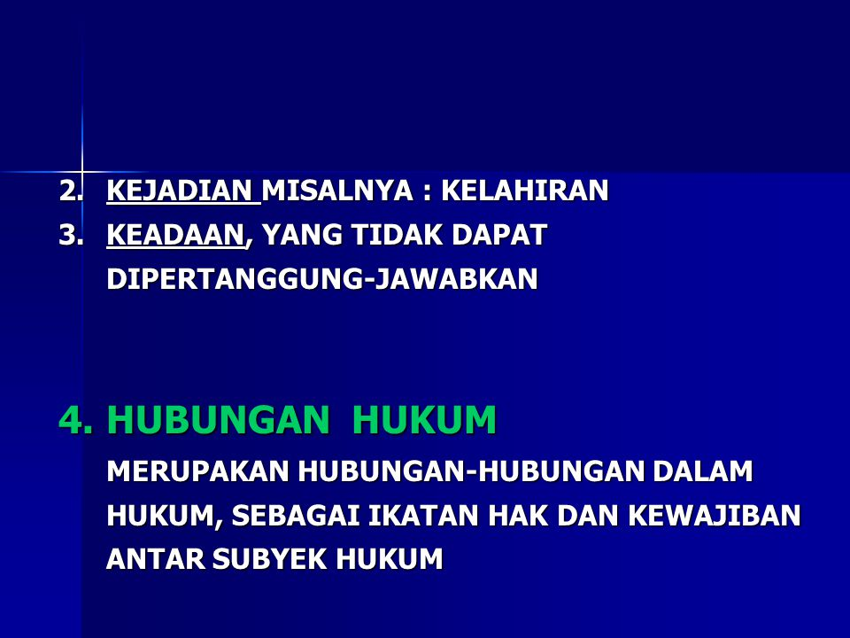 2.KEJADIAN MISALNYA : KELAHIRAN 3.KEADAAN, YANG TIDAK DAPAT DIPERTANGGUNG-JAWABKAN 4.HUBUNGAN HUKUM MERUPAKAN HUBUNGAN-HUBUNGAN DALAM HUKUM, SEBAGAI I