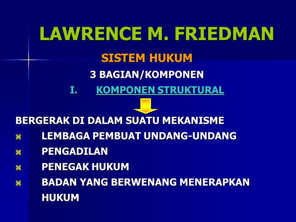 LAWRENCE M. FRIEDMAN SISTEM HUKUM 3 BAGIAN/KOMPONEN I.KOMPONEN STRUKTURAL BERGERAK DI DALAM SUATU MEKANISME  LEMBAGA PEMBUAT UNDANG-UNDANG  PENGADIL