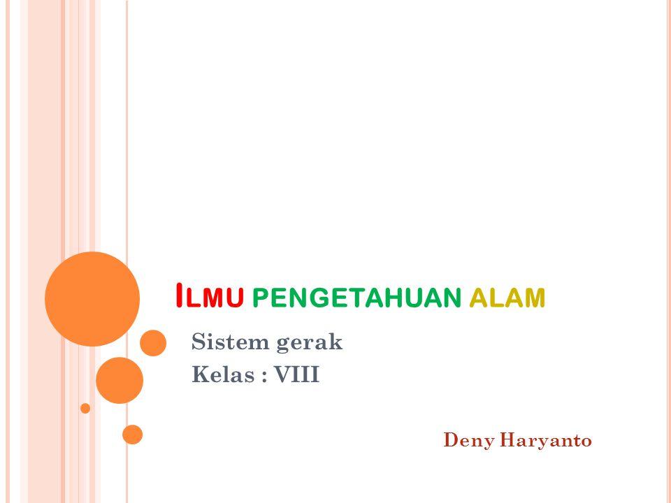 I LMU PENGETAHUAN ALAM Sistem gerak Kelas : VIII Deny Haryanto