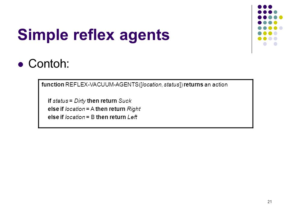 21 Simple reflex agents Contoh: function REFLEX-VACUUM-AGENTS([location, status]) returns an action if status = Dirty then return Suck else if locatio