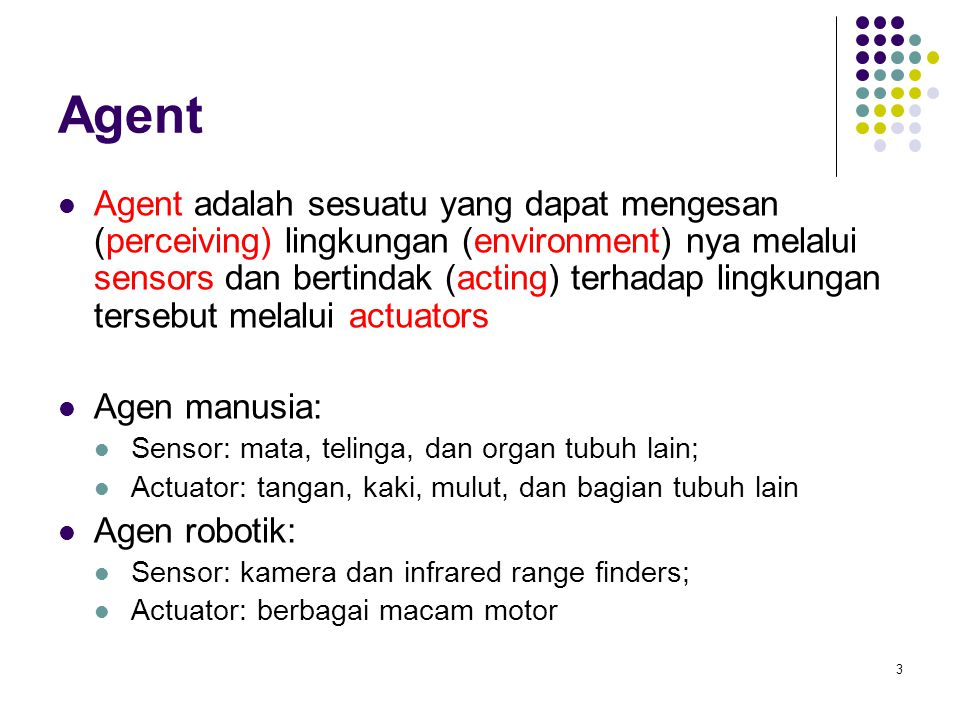 3 Agent Agent adalah sesuatu yang dapat mengesan (perceiving) lingkungan (environment) nya melalui sensors dan bertindak (acting) terhadap lingkungan tersebut melalui actuators Agen manusia: Sensor: mata, telinga, dan organ tubuh lain; Actuator: tangan, kaki, mulut, dan bagian tubuh lain Agen robotik: Sensor: kamera dan infrared range finders; Actuator: berbagai macam motor