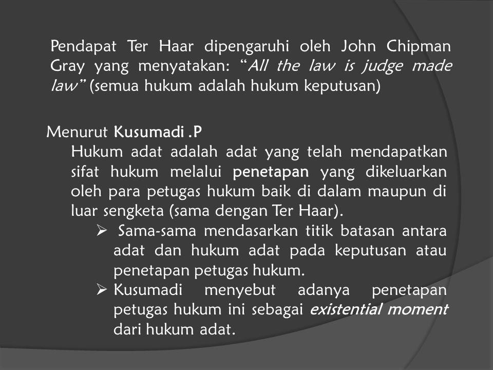 """Pendapat Ter Haar dipengaruhi oleh John Chipman Gray yang menyatakan: """"All the law is judge made law"""" (semua hukum adalah hukum keputusan) Menurut Kus"""