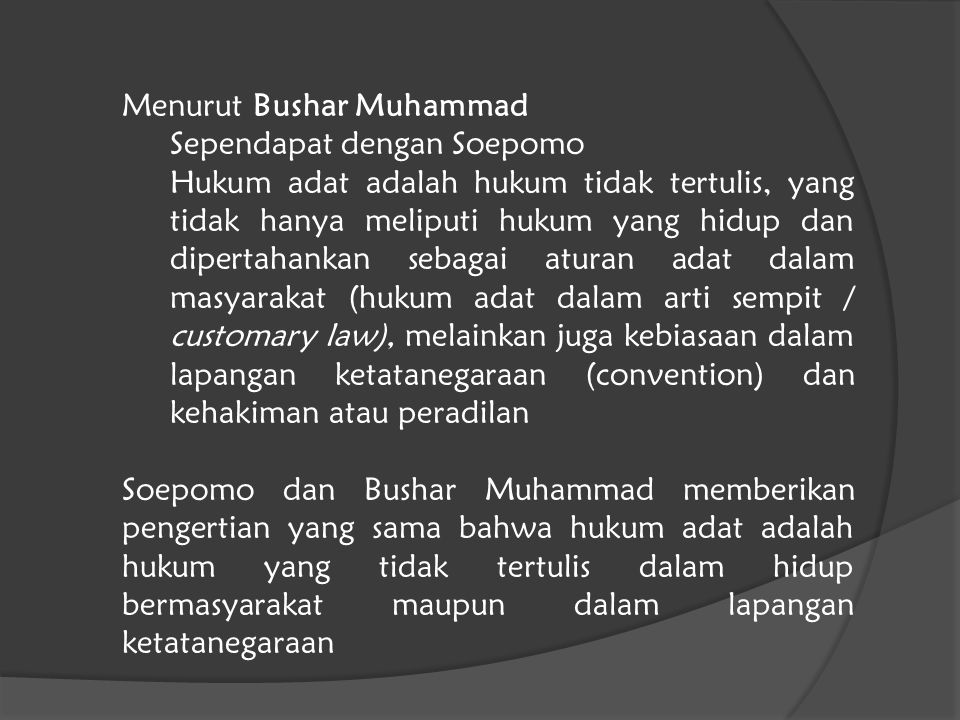 Menurut Bushar Muhammad Sependapat dengan Soepomo Hukum adat adalah hukum tidak tertulis, yang tidak hanya meliputi hukum yang hidup dan dipertahankan