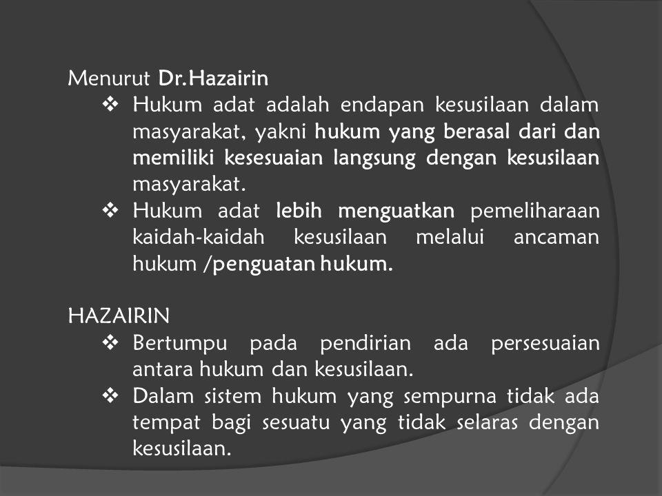Menurut Dr.Hazairin  Hukum adat adalah endapan kesusilaan dalam masyarakat, yakni hukum yang berasal dari dan memiliki kesesuaian langsung dengan kes