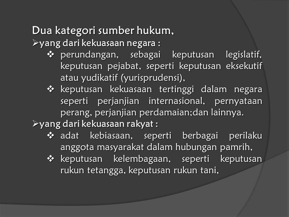 Dua kategori sumber hukum,  yang dari kekuasaan negara :  perundangan, sebagai keputusan legislatif, keputusan pejabat, seperti keputusan eksekutif