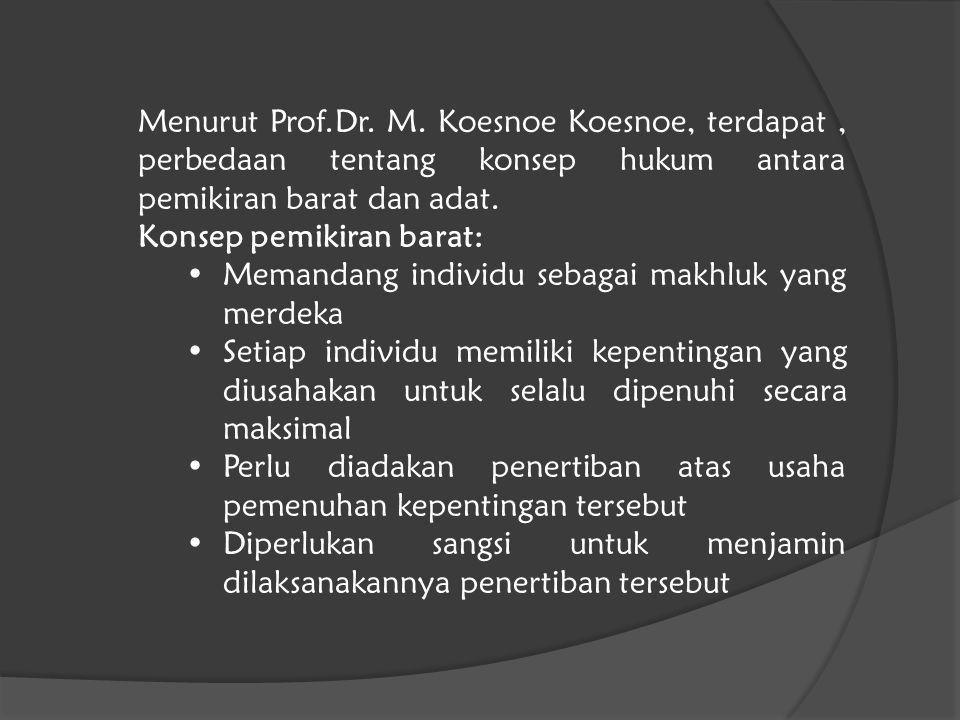 Menurut Prof.Dr. M. Koesnoe Koesnoe, terdapat, perbedaan tentang konsep hukum antara pemikiran barat dan adat. Konsep pemikiran barat: Memandang indiv