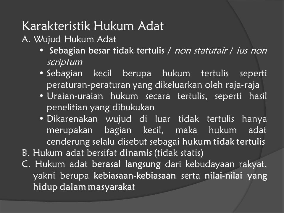 Karakteristik Hukum Adat A. Wujud Hukum Adat Sebagian besar tidak tertulis / non statutair / ius non scriptum Sebagian kecil berupa hukum tertulis sep