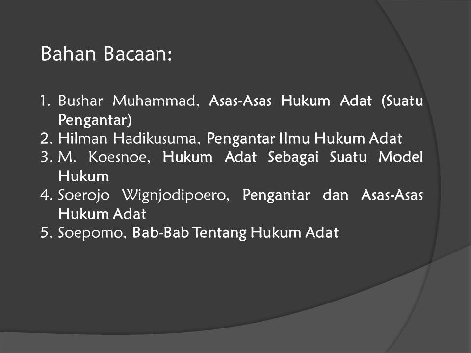 Bahan Bacaan: 1.Bushar Muhammad, Asas-Asas Hukum Adat (Suatu Pengantar) 2.Hilman Hadikusuma, Pengantar Ilmu Hukum Adat 3.M. Koesnoe, Hukum Adat Sebaga