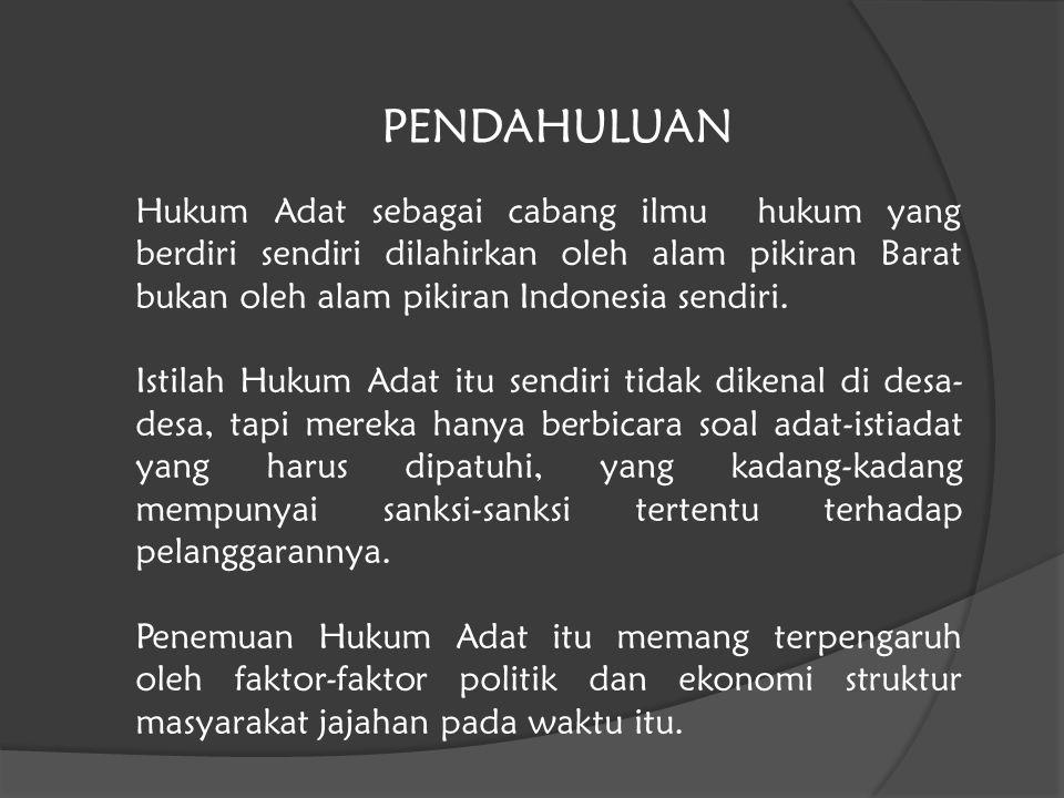 Hukum Adat sebagai cabang ilmu hukum yang berdiri sendiri dilahirkan oleh alam pikiran Barat bukan oleh alam pikiran Indonesia sendiri. Istilah Hukum