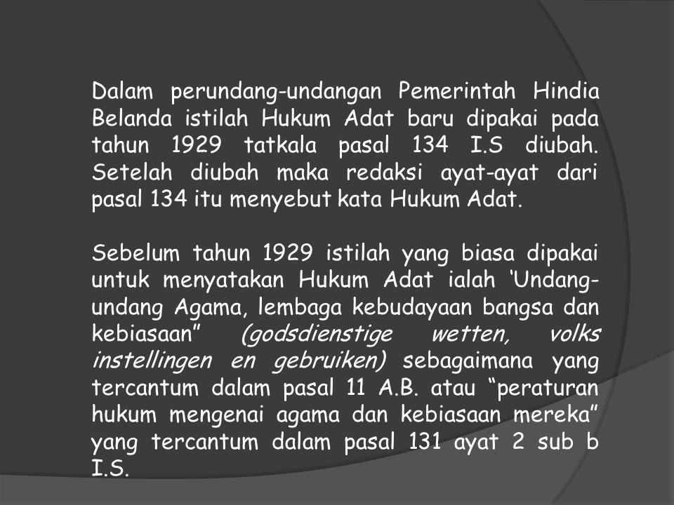 Dalam perundang-undangan Pemerintah Hindia Belanda istilah Hukum Adat baru dipakai pada tahun 1929 tatkala pasal 134 I.S diubah. Setelah diubah maka r