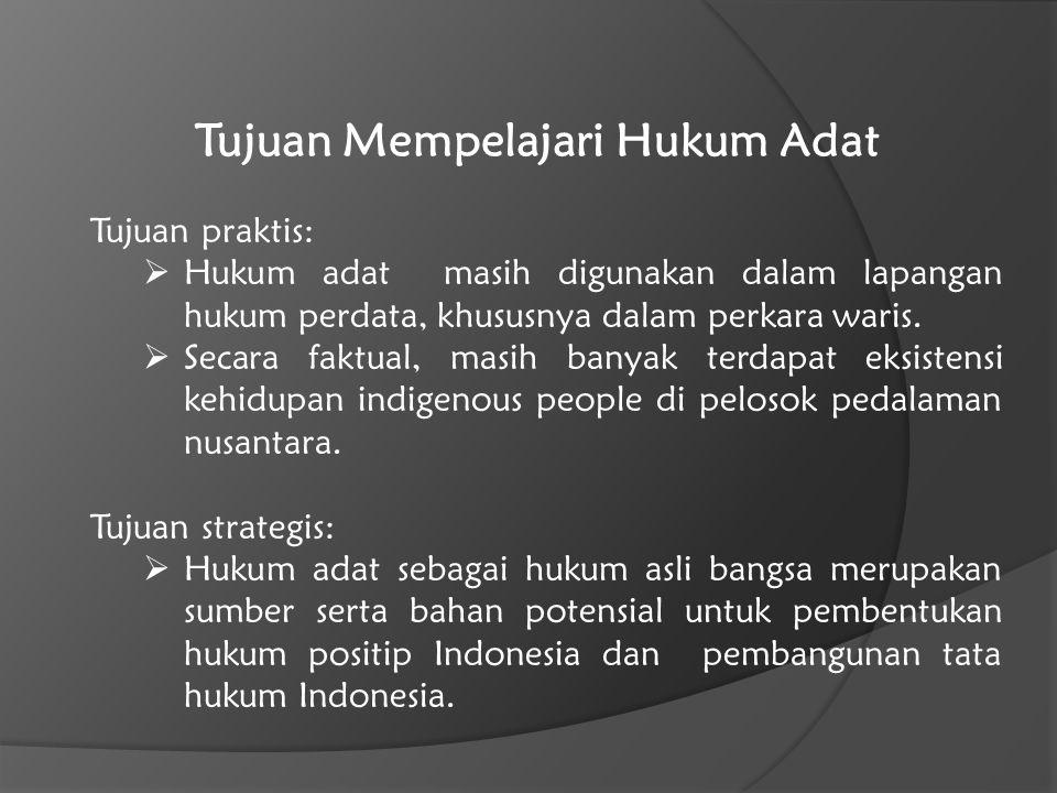Tujuan Mempelajari Hukum Adat Tujuan praktis: HHukum adat masih digunakan dalam lapangan hukum perdata, khususnya dalam perkara waris. SSecara fak