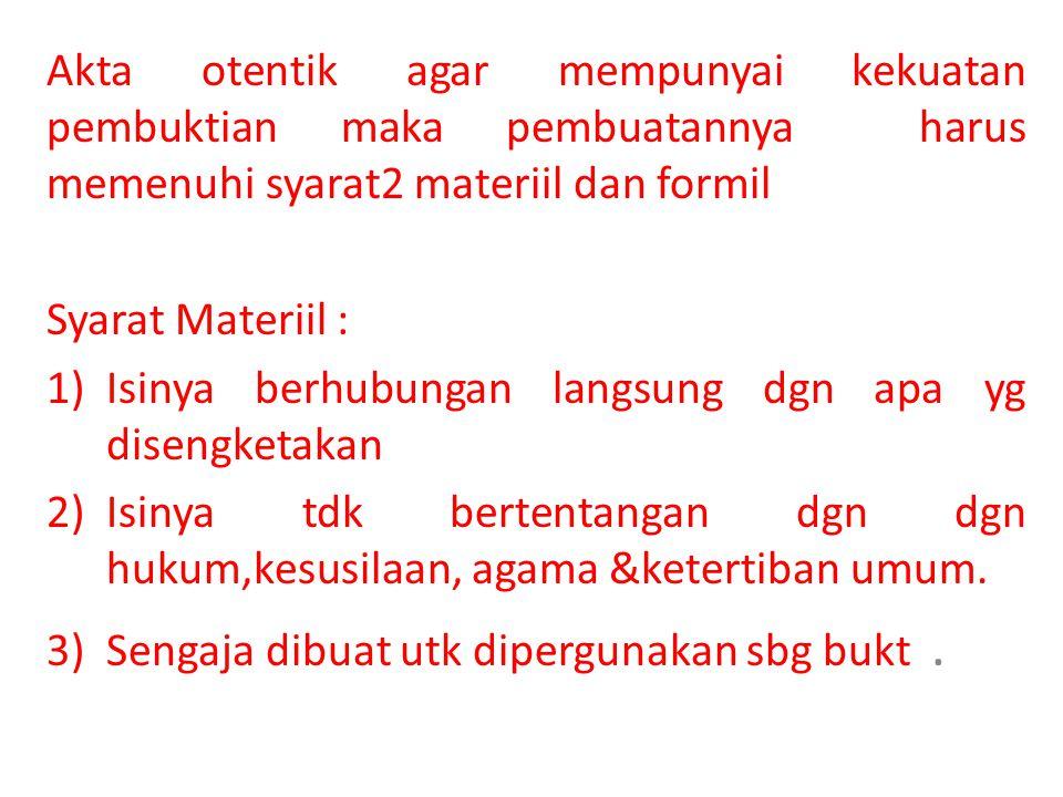 Akta otentik agar mempunyai kekuatan pembuktian maka pembuatannya harus memenuhi syarat2 materiil dan formil Syarat Materiil : 1)Isinya berhubungan la