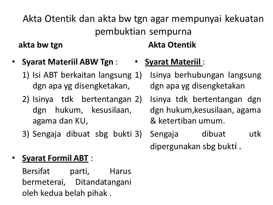 Akta Otentik dan akta bw tgn agar mempunyai kekuatan pembuktian sempurna akta bw tgn Akta Otentik Syarat Materiil ABW Tgn : 1)Isi ABT berkaitan langsu