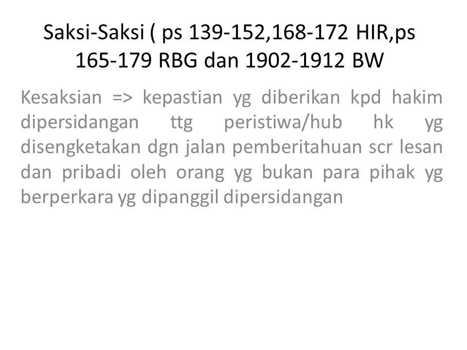 Saksi-Saksi ( ps 139-152,168-172 HIR,ps 165-179 RBG dan 1902-1912 BW Kesaksian => kepastian yg diberikan kpd hakim dipersidangan ttg peristiwa/hub hk