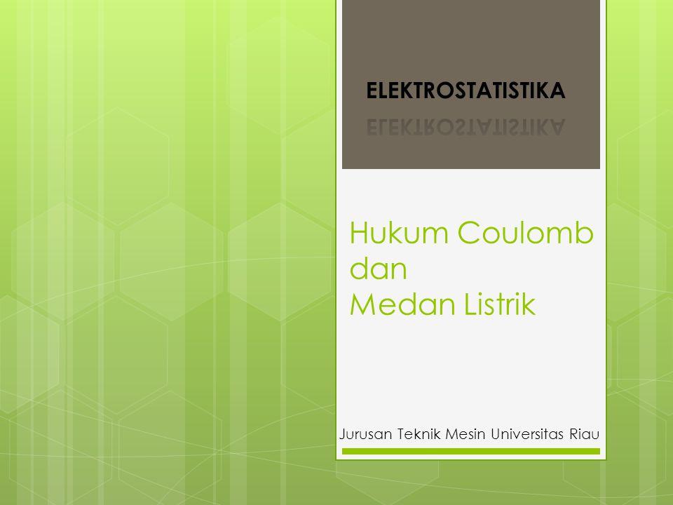Hukum Coulomb dan Medan Listrik Jurusan Teknik Mesin Universitas Riau