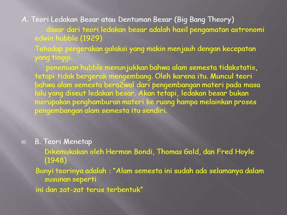 A. Teori Ledakan Besar atau Dentuman Besar (Big Bang Theory) dasar dari teori ledakan besar adalah hasil pengamatan astronomi edwin hubble (1929) Teha