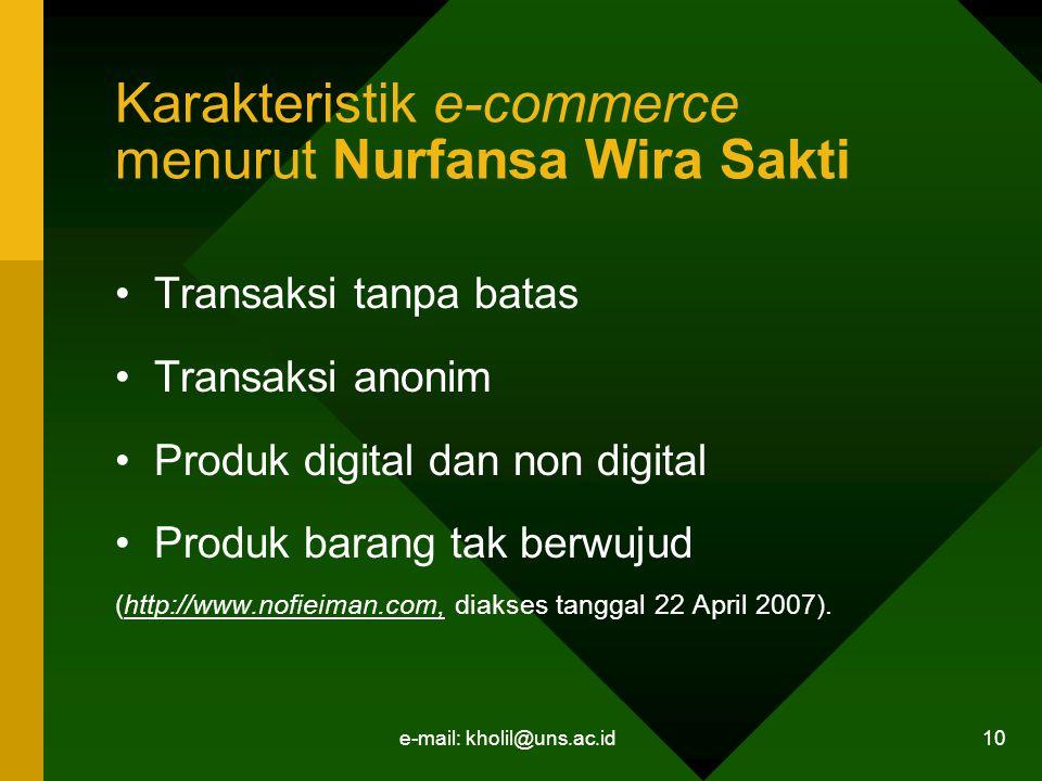e-mail: kholil@uns.ac.id 10 Karakteristik e-commerce menurut Nurfansa Wira Sakti Transaksi tanpa batas Transaksi anonim Produk digital dan non digital Produk barang tak berwujud (http://www.nofieiman.com, diakses tanggal 22 April 2007).