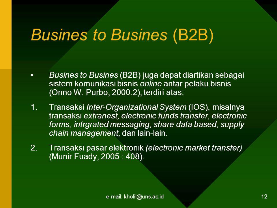 e-mail: kholil@uns.ac.id 12 Busines to Busines (B2B) Busines to Busines (B2B) juga dapat diartikan sebagai sistem komunikasi bisnis online antar pelaku bisnis (Onno W.