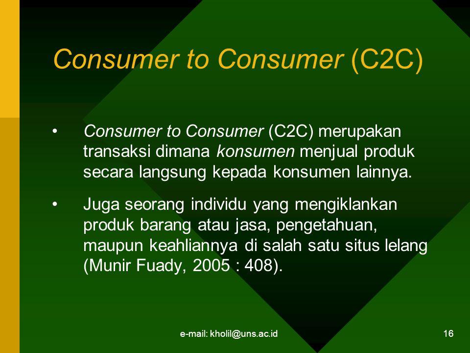 e-mail: kholil@uns.ac.id 16 Consumer to Consumer (C2C) Consumer to Consumer (C2C) merupakan transaksi dimana konsumen menjual produk secara langsung kepada konsumen lainnya.