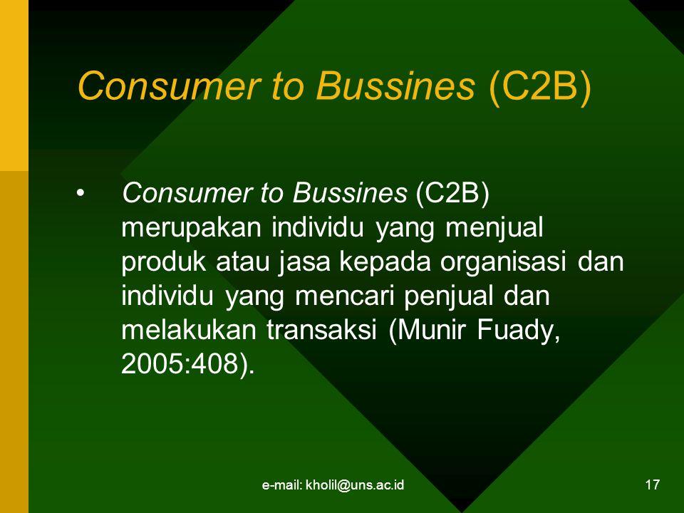 e-mail: kholil@uns.ac.id 17 Consumer to Bussines (C2B) Consumer to Bussines (C2B) merupakan individu yang menjual produk atau jasa kepada organisasi dan individu yang mencari penjual dan melakukan transaksi (Munir Fuady, 2005:408).