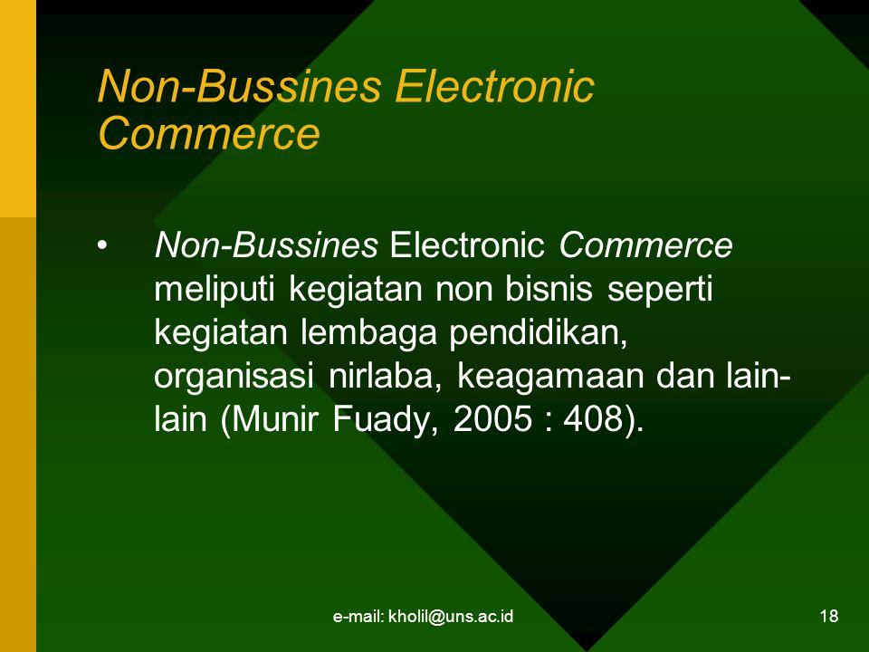e-mail: kholil@uns.ac.id 18 Non-Bussines Electronic Commerce Non-Bussines Electronic Commerce meliputi kegiatan non bisnis seperti kegiatan lembaga pendidikan, organisasi nirlaba, keagamaan dan lain- lain (Munir Fuady, 2005 : 408).