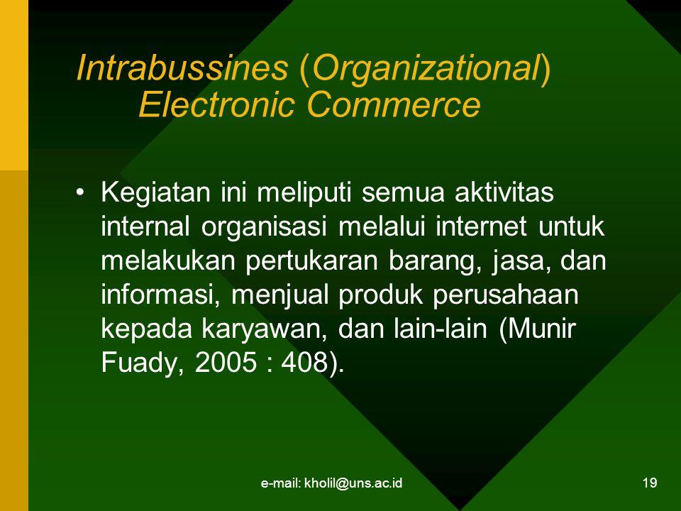 e-mail: kholil@uns.ac.id 19 Intrabussines (Organizational) Electronic Commerce Kegiatan ini meliputi semua aktivitas internal organisasi melalui internet untuk melakukan pertukaran barang, jasa, dan informasi, menjual produk perusahaan kepada karyawan, dan lain-lain (Munir Fuady, 2005 : 408).