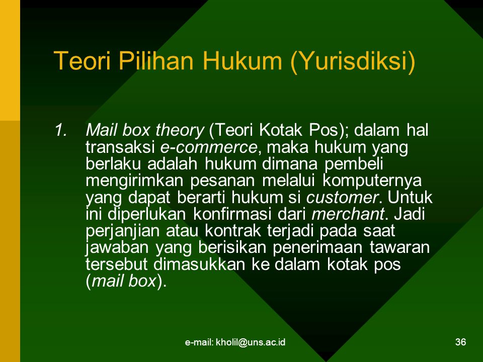 e-mail: kholil@uns.ac.id 36 Teori Pilihan Hukum (Yurisdiksi) 1.Mail box theory (Teori Kotak Pos); dalam hal transaksi e-commerce, maka hukum yang berlaku adalah hukum dimana pembeli mengirimkan pesanan melalui komputernya yang dapat berarti hukum si customer.