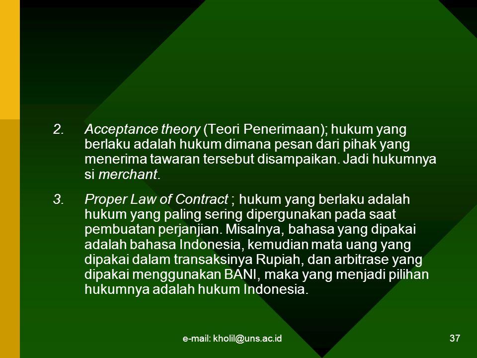 e-mail: kholil@uns.ac.id 37 2.Acceptance theory (Teori Penerimaan); hukum yang berlaku adalah hukum dimana pesan dari pihak yang menerima tawaran tersebut disampaikan.