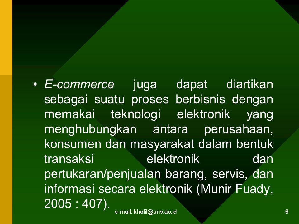 e-mail: kholil@uns.ac.id 6 E-commerce juga dapat diartikan sebagai suatu proses berbisnis dengan memakai teknologi elektronik yang menghubungkan antara perusahaan, konsumen dan masyarakat dalam bentuk transaksi elektronik dan pertukaran/penjualan barang, servis, dan informasi secara elektronik (Munir Fuady, 2005 : 407).