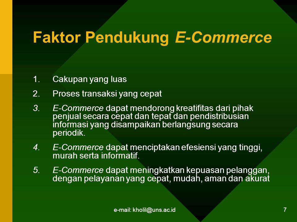 e-mail: kholil@uns.ac.id 7 Faktor Pendukung E-Commerce 1.Cakupan yang luas 2.Proses transaksi yang cepat 3.E-Commerce dapat mendorong kreatifitas dari pihak penjual secara cepat dan tepat dan pendistribusian informasi yang disampaikan berlangsung secara periodik.