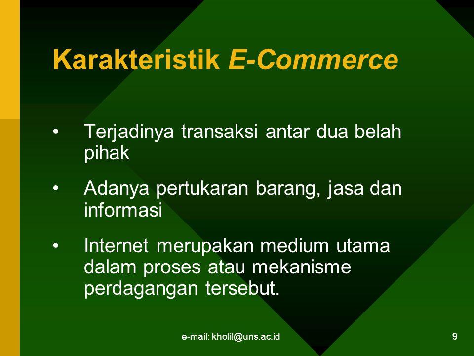 e-mail: kholil@uns.ac.id 9 Karakteristik E-Commerce Terjadinya transaksi antar dua belah pihak Adanya pertukaran barang, jasa dan informasi Internet merupakan medium utama dalam proses atau mekanisme perdagangan tersebut.