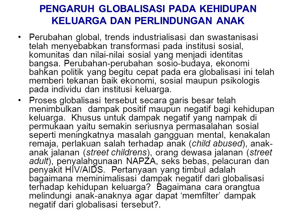 PENGARUH GLOBALISASI PADA KEHIDUPAN KELUARGA DAN PERLINDUNGAN ANAK Perubahan global, trends industrialisasi dan swastanisasi telah menyebabkan transfo