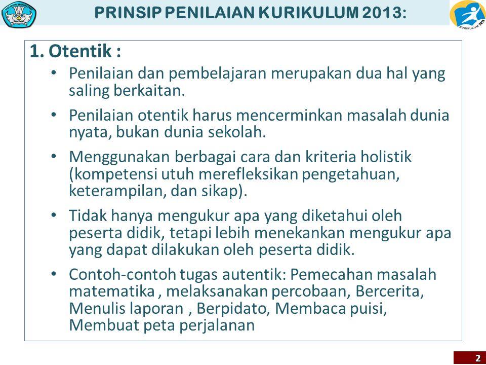 PRINSIP PENILAIAN KURIKULUM 2013:2 1.Otentik : Penilaian dan pembelajaran merupakan dua hal yang saling berkaitan. Penilaian otentik harus mencerminka