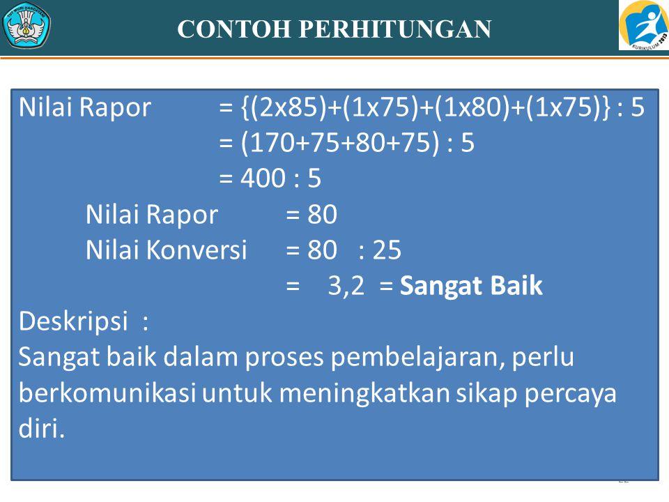 22 CONTOH PERHITUNGAN Nilai Rapor= {(2x85)+(1x75)+(1x80)+(1x75)} : 5 = (170+75+80+75) : 5 = 400 : 5 Nilai Rapor = 80 Nilai Konversi = 80 : 25 = 3,2 =