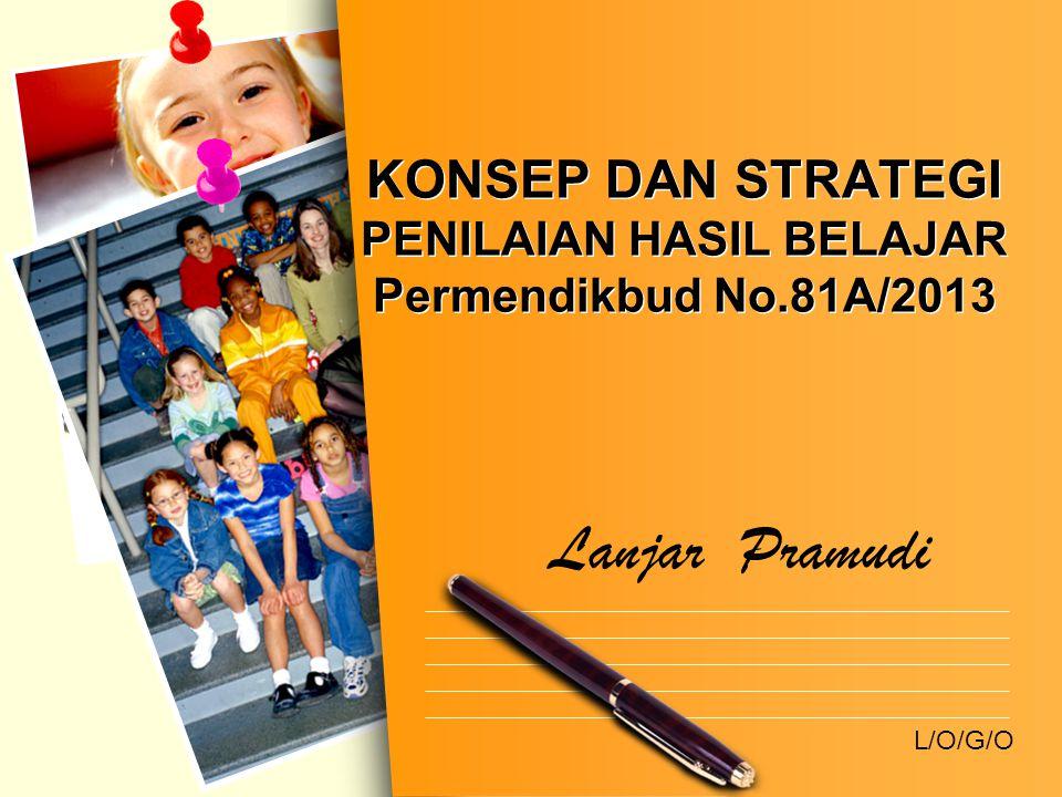 L/O/G/O KONSEP DAN STRATEGI PENILAIAN HASIL BELAJAR Permendikbud No.81A/2013 Lanjar Pramudi