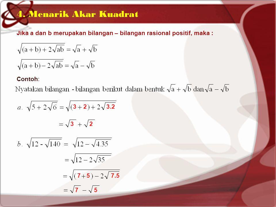 4. Menarik Akar Kuadrat Jika a dan b merupakan bilangan – bilangan rasional positif, maka : Contoh: 323.2 32 757.5 75